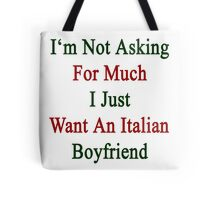 I'm Not Asking For Much I Just Want An Italian Boyfriend  Tote Bag