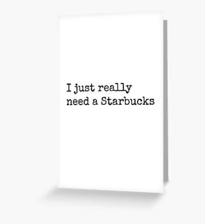 'I Just Really Want a Starbucks' design Greeting Card