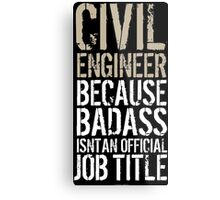 Cool 'Civil Engineer because Badass Isn't an Official Job Title' Tshirt, Accessories and Gifts Metal Print