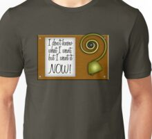 I don't know what I want, but I want it NOW! Unisex T-Shirt