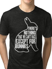 There's nothing that we can't face, except for bunnies Tri-blend T-Shirt