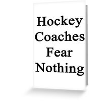 Hockey Coaches Fear Nothing  Greeting Card