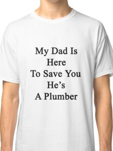 My Dad Is Here To Save You He's A Plumber  Classic T-Shirt