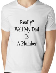 Really? Well My Dad Is A Plumber  Mens V-Neck T-Shirt