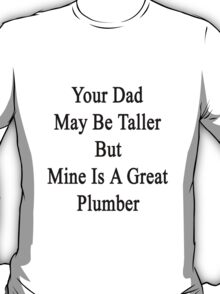 Your Dad May Be Taller But Mine Is A Great Plumber  T-Shirt