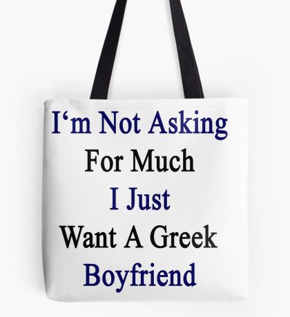 I'm Not Asking For Much I Just Want A Greek Boyfriend  Tote Bag