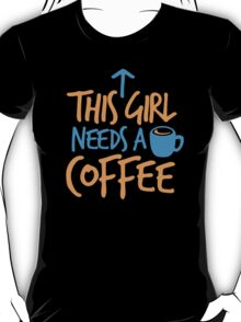This GIRL needs a COFFEE!  T-Shirt