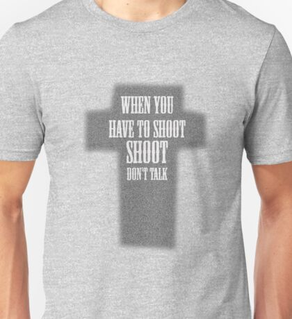 The Good The Bad And The Ugly - When You Have To Shoot, Shoot, Don't Talk Unisex T-Shirt