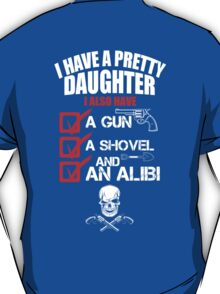 I have a Pretty Daughter I Also have A Gun A Shovel and An Alibi Tshirts T-Shirt