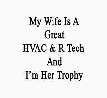My Wife Is A Great HVAC & R Tech And I'm Her Trophy  Unisex T-Shirt