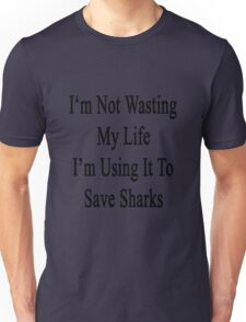 I'm Not Wasting My Life I'm Using It To Save Sharks  Unisex T-Shirt