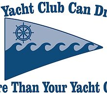 my yacht club can drink more than your yacht club by teeshoppy