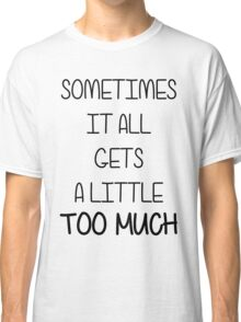 SOMETIMES IT ALL GETS A LITTLE TOO MUCH Classic T-Shirt