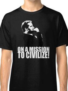 On a Missions to Civilize! Classic T-Shirt
