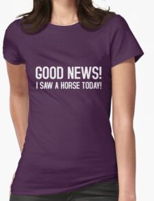 Good news! I saw a horse today! Womens Fitted T-Shirt