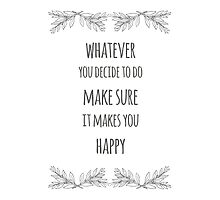 Whatever you decide to do make sure it makes you happy - Happiness Quote by twisttheprint