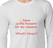 Jesus is the Reason for my Season. What's Yours? Long Sleeve T-Shirt