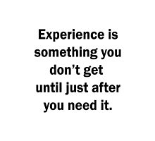 Experience is something you don't get until just after you need it by Bramble43