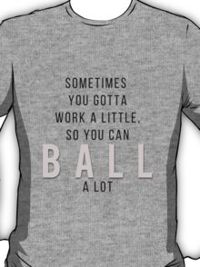 Sometimes you gotta work a little so you can ball a lot // Parks and Recreation T-Shirt