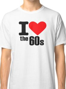 I love the 60s Classic T-Shirt