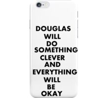DOUGLAS WILL DO SOMETHING CLEVER AND EVERYTHING WILL BE OKAY iPhone Case/Skin