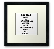 DOUGLAS WILL DO SOMETHING CLEVER AND EVERYTHING WILL BE OKAY Framed Print