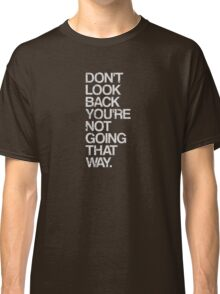 Don't Look Back You're Not Going That Way Classic T-Shirt