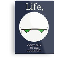 Life, don't talk to me about life. Metal Print