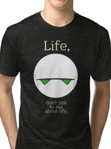 Life, don't talk to me about life. Tri-blend T-Shirt
