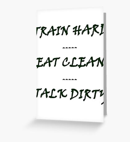 TRAIN HARD EAT CLEAN TALK DIRTY Greeting Card