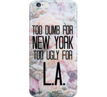 Too Dumb For New York, Too Ugly For L.A. iPhone Case/Skin
