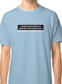Duck Soup - I could Dance With You Until The Cows Come Home Classic T-Shirt