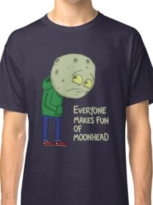 Everyone makes fun of Moonhead...... Classic T-Shirt