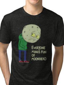 Everyone makes fun of Moonhead...... Tri-blend T-Shirt