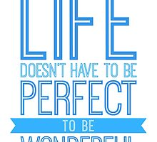 Life Doesn't Have To Be Perfect To Be Wonderful by ImageNugget