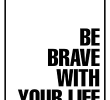 Be Brave with your Life by ImageNugget