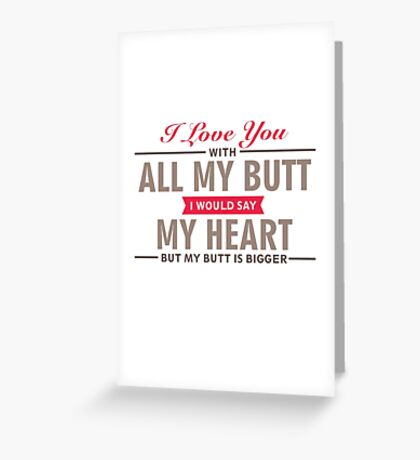 I Love You With All My Butt - Funny Love Quote Greeting Card