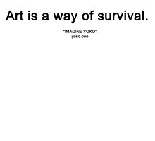 "ART IS A WAY OF SURVIVAL. (""IMAGINE YOKO"" yoko ono) by alyssadesigns"