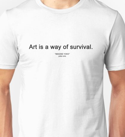 "ART IS A WAY OF SURVIVAL. (""IMAGINE YOKO"" yoko ono) Unisex T-Shirt"
