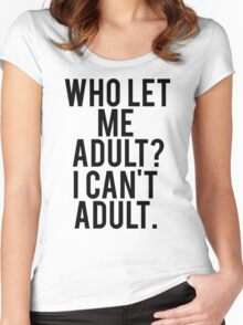 Who Let Me Adult? I Can't Adult. Women's Fitted Scoop T-Shirt