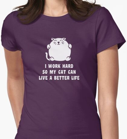 I Work Hard So My Cat Can Live A Better Life Womens Fitted T-Shirt