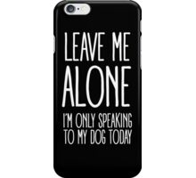 LEAVE ME ALONE (I'M ONLY SPEAKING TO MY DOG TODAY) iPhone Case/Skin