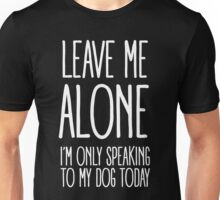 LEAVE ME ALONE (I'M ONLY SPEAKING TO MY DOG TODAY) Unisex T-Shirt