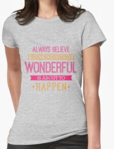 Always Believe that Something Wonderful is About to Happen - Inspirational Quote T-Shirt
