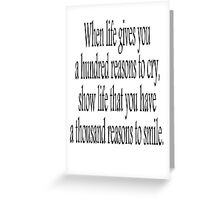 CRY, SMILE, HAPPY; When life gives you a hundred reasons to cry, show life that you have a thousand reasons to smile.  Greeting Card