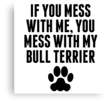 You Mess With My Bull Terrier Canvas Print