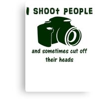 I shoot people and sometimes cut off their heads Canvas Print