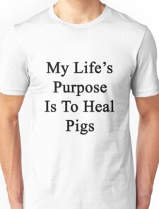My Life's Purpose Is To Heal Pigs  Unisex T-Shirt