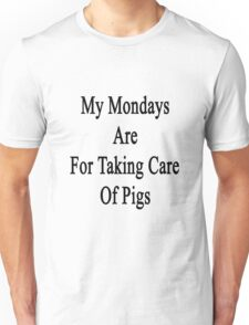 My Mondays Are For Taking Care Of Pigs  Unisex T-Shirt