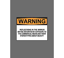 WARNING: REFLECTIONS IN THIS MIRROR MAY BE DISTORTED BY EXPOSURE TO THE COMMERCIAL MEDIA AND THEIR STEREOTYPES ABOUT BEAUTY Photographic Print